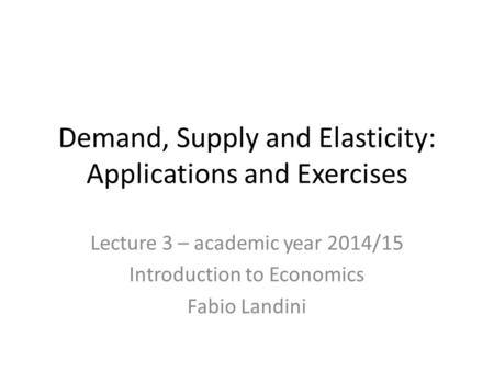 Demand, Supply and Elasticity: Applications and Exercises Lecture 3 – academic year 2014/15 Introduction to Economics Fabio Landini.