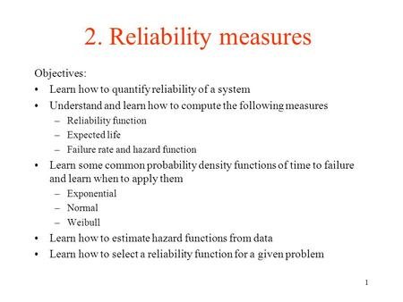 1 2. Reliability measures Objectives: Learn how to quantify reliability of a system Understand and learn how to compute the following measures –Reliability.