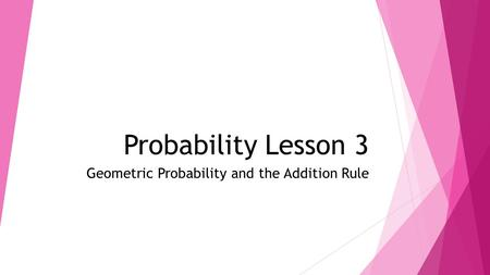 Probability Lesson 3 Geometric Probability and the Addition Rule.