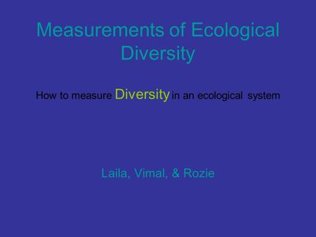 Measurements of Ecological Diversity How to measure Diversity in an ecological system Laila, Vimal, & Rozie.