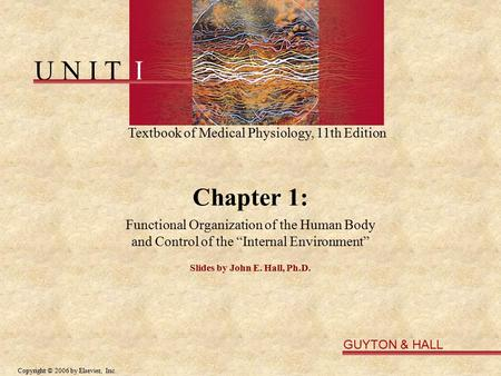 U N I T I Textbook of Medical Physiology, 11th Edition GUYTON & HALL Copyright © 2006 by Elsevier, Inc. Chapter 1: Functional Organization of the Human.