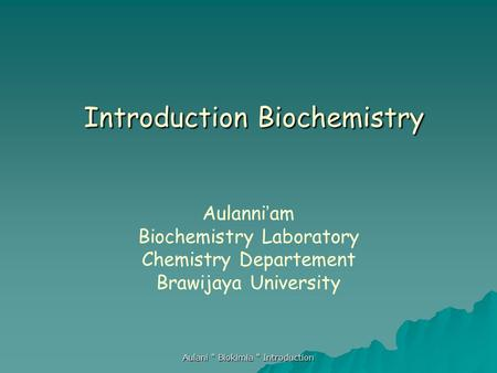 Aulani  Biokimia  Introduction Introduction Biochemistry Introduction Biochemistry Aulanni ' am Biochemistry Laboratory Chemistry Departement Brawijaya.
