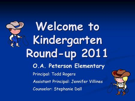 Welcome to Kindergarten Round-up 2011 O.A. Peterson Elementary Principal: Todd Rogers Assistant Principal: Jennifer Villines Counselor: Stephanie Dall.