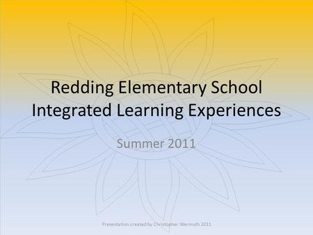 Redding Elementary School Integrated Learning Experiences Summer 2011 Presentation created by Christopher Wermuth 2011.