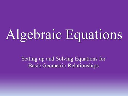 Algebraic Equations Setting up and Solving Equations for Basic Geometric Relationships.