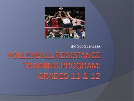 By: Scott Janczak. Intro….(Game intro & length)  My project is based on a 2 week resistance training program for men's high school volleyball at the.