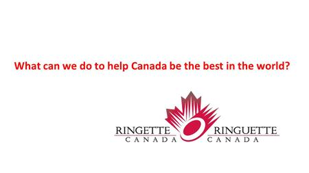 What can we do to help Canada be the best in the world?