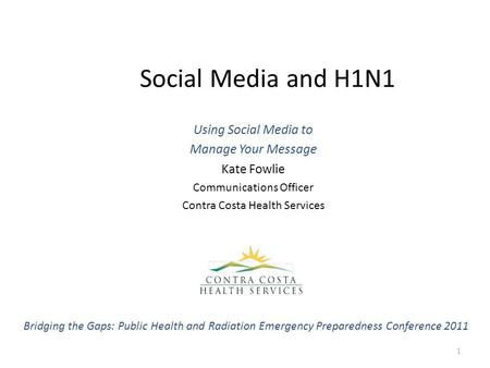 Social Media and H1N1 Using Social Media to Manage Your Message Kate Fowlie Communications Officer Contra Costa Health Services 1 Bridging the Gaps: Public.