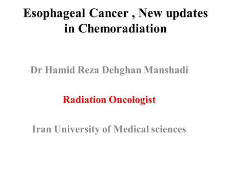 Esophageal Cancer, New updates in Chemoradiation Dr Hamid Reza Dehghan Manshadi Radiation Oncologist Iran University of Medical sciences.