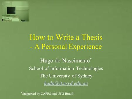 How to Write a Thesis - A Personal Experience Hugo do Nascimento * School of Information Technologies The University of Sydney * Supported.