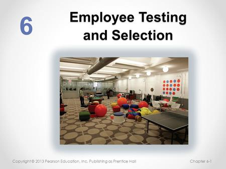 Employee Testing and Selection 6 Copyright © 2013 Pearson Education, Inc. Publishing as Prentice HallChapter 6-1.