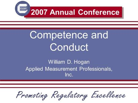 2007 Annual Conference Competence and Conduct William D. Hogan Applied Measurement Professionals, Inc.
