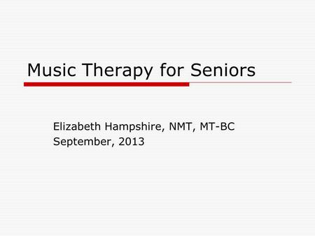 Music Therapy for Seniors Elizabeth Hampshire, NMT, MT-BC September, 2013.