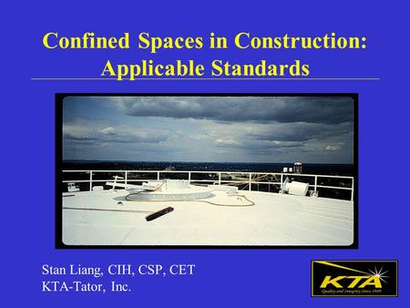 Confined Spaces in Construction: Applicable Standards Stan Liang, CIH, CSP, CET KTA-Tator, Inc.