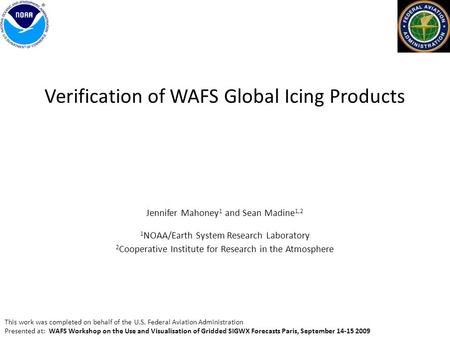 Verification of WAFS Global Icing Products Jennifer Mahoney 1 and Sean Madine 1,2 1 NOAA/Earth System Research Laboratory 2 Cooperative Institute for Research.