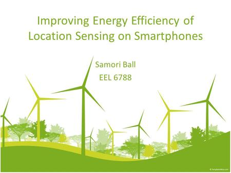 Improving Energy Efficiency of Location Sensing on Smartphones Samori Ball EEL 6788.