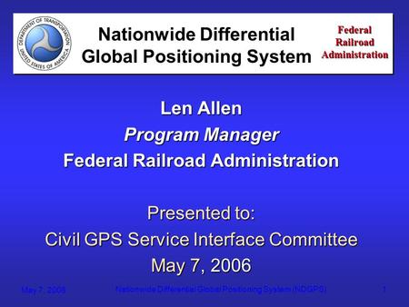 Federal Railroad Administration May 7, 2006 Nationwide Differential Global Positioning System (NDGPS)1 Federal Railroad Administration Len Allen Program.