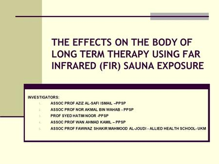 THE EFFECTS ON THE BODY OF LONG TERM THERAPY USING FAR INFRARED (FIR) SAUNA EXPOSURE INVESTIGATORS: 1. ASSOC PROF AZIZ AL-SAFI ISMAIL –PPSP 2. ASSOC PROF.