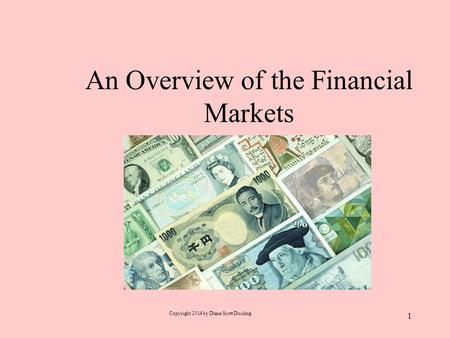 An Overview of the Financial Markets Copyright 2014 by Diane Scott Docking 1.