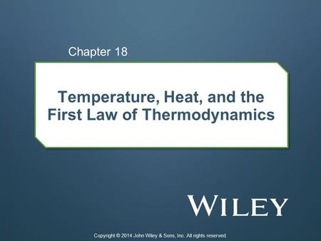 Temperature, Heat, and the First Law of Thermodynamics Chapter 18 Copyright © 2014 John Wiley & Sons, Inc. All rights reserved.