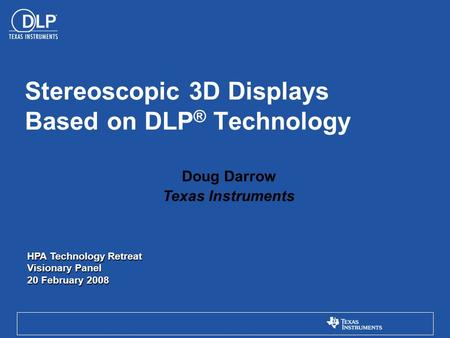 Doug Darrow Texas Instruments Stereoscopic 3D Displays Based on DLP ® Technology HPA Technology Retreat Visionary Panel 20 February 2008.
