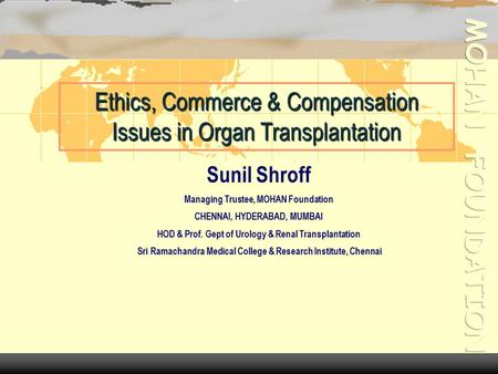 Ethics, Commerce & Compensation Issues in Organ Transplantation Sunil Shroff Managing Trustee, MOHAN Foundation CHENNAI, HYDERABAD, MUMBAI HOD & Prof.