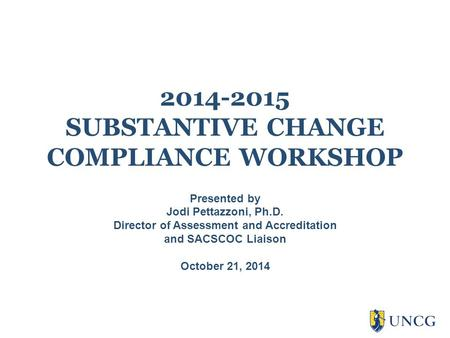 2014-2015 SUBSTANTIVE CHANGE COMPLIANCE WORKSHOP Presented by Jodi Pettazzoni, Ph.D. Director of Assessment and Accreditation and SACSCOC Liaison October.