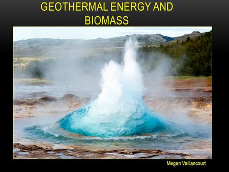 Megan Vaillancourt GEOTHERMAL ENERGY AND BIOMASS.