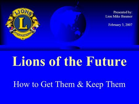 Lions of the Future How to Get Them & Keep Them Presented by: Lion Mike Baumer February 3, 2007.