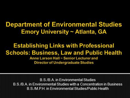 B.S./B.A. in Environmental Studies B.S./B.A. in Environmental Studies with a Concentration in Business B.S./M.P.H. in Environmental Studies/Public Health.