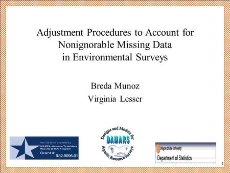 1 Adjustment Procedures to Account for Nonignorable Missing Data in Environmental Surveys Breda Munoz Virginia Lesser R82-9096-01.