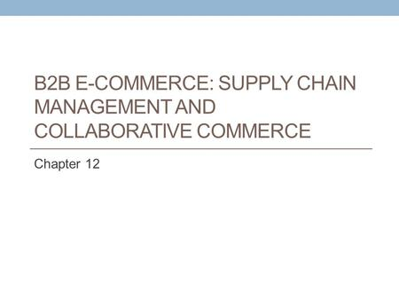 B2B E-COMMERCE: SUPPLY CHAIN MANAGEMENT AND COLLABORATIVE COMMERCE Chapter 12.