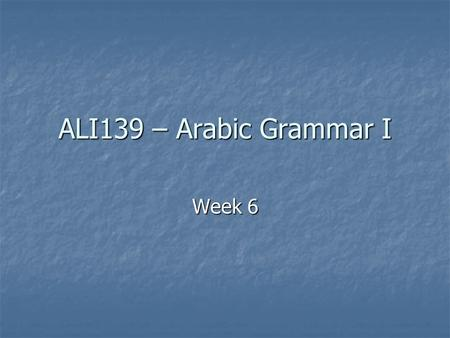 ALI139 – Arabic Grammar I Week 6.