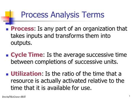 Irwin/McGraw-Hill 1 Process Analysis Terms Process: Is any part of an organization that takes inputs and transforms them into outputs. Cycle Time: Is the.