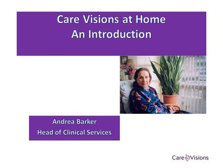 Introduction to Care Visions Care Visions At Home are a trusted and experienced provider of specialist health and social care services. We recognise that.