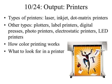 10/24: Output: Printers Types of printers: laser, inkjet, dot-matrix printers Other types: plotters, label printers, digital presses, photo printers, electrostatic.