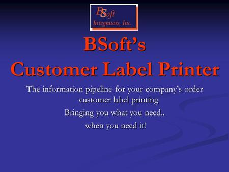 BSoft's Customer Label Printer The information pipeline for your company's order customer label printing Bringing you what you need.. when you need it!