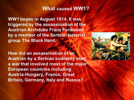 What caused WW1? WW1 began in August 1914. It was triggered by the assassination of the Austrian Archduke Franz Ferdinand by a member of the Serbian terrorist.