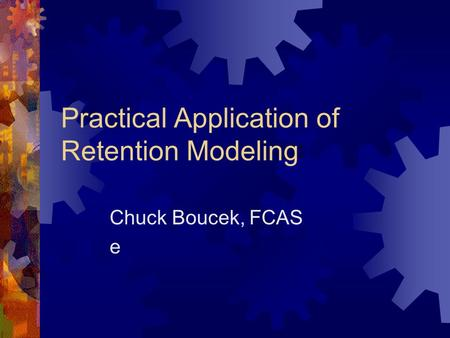 Practical Application of Retention Modeling Chuck Boucek, FCAS e.