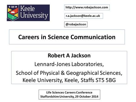 Careers in Science Communication Robert A Jackson Lennard-Jones Laboratories, School of Physical & Geographical Sciences, Keele University, Keele, Staffs.