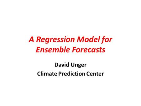 A Regression Model for Ensemble Forecasts David Unger Climate Prediction Center.