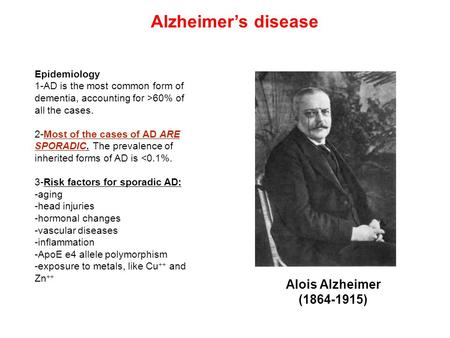 Alois Alzheimer (1864-1915) Epidemiology 1-AD is the most common form of dementia, accounting for >60% of all the cases. 2-Most of the cases of AD ARE.