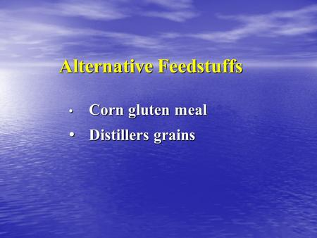 Alternative Feedstuffs Corn gluten meal Corn gluten meal Distillers grains Distillers grains.
