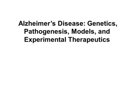 Alzheimer's Disease: Genetics, Pathogenesis, Models, and Experimental Therapeutics.