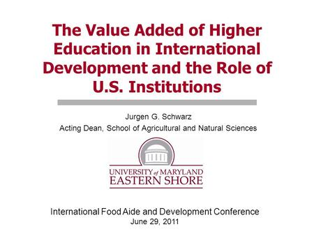 The Value Added of Higher Education in International Development and the Role of U.S. Institutions Jurgen G. Schwarz Acting Dean, School of Agricultural.