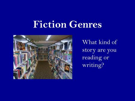 Fiction Genres What kind of story are you reading or writing?