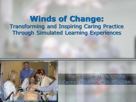 Winds of Change: Transforming and Inspiring Caring Practice Through Simulated Learning Experiences Mary Royse MSN, RN, CMSRN Carman Turkelson, MSN, RN,