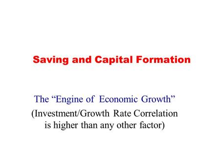 "Saving and Capital Formation The ""Engine of Economic Growth"" (Investment/Growth Rate Correlation is higher than any other factor)"