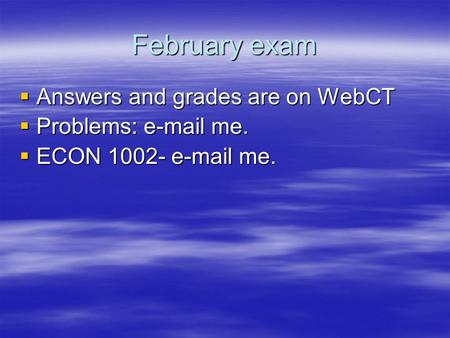 February exam  Answers and grades are on WebCT  Problems: e-mail me.  ECON 1002- e-mail me.