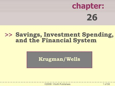 Chapter: 26 >> Savings, Investment Spending, and the Financial System Krugman/Wells ©2009  Worth Publishers 1.